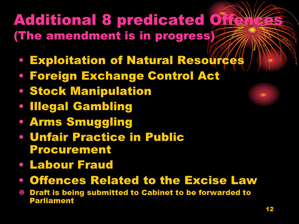 11 Exploitation of natural resources 8 Additional predicate offenses Unfair Practice in Public Procurement Stock Manipulation Arms smuggling Illegalgambling Money Exchange Control Act Labour fraud Offenses relating to the Excise Law