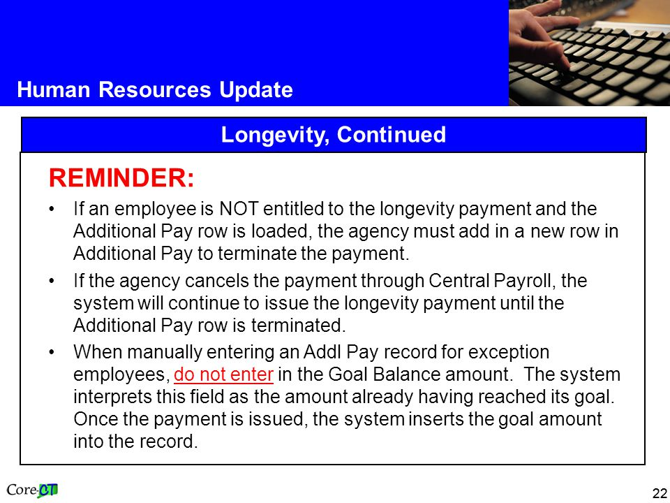 22 Human Resources Update Longevity, Continued REMINDER: If an employee is NOT entitled to the longevity payment and the Additional Pay row is loaded, the agency must add in a new row in Additional Pay to terminate the payment.