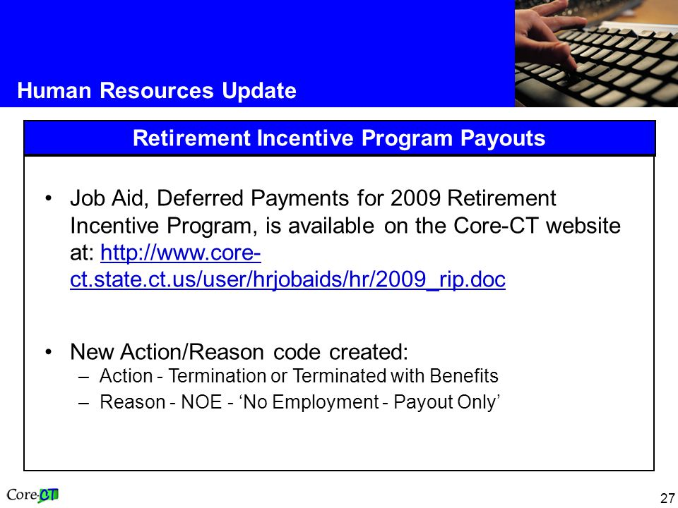 27 Human Resources Update Retirement Incentive Program Payouts Job Aid, Deferred Payments for 2009 Retirement Incentive Program, is available on the Core-CT website at: http://www.core- ct.state.ct.us/user/hrjobaids/hr/2009_rip.doc http://www.core- ct.state.ct.us/user/hrjobaids/hr/2009_rip.doc New Action/Reason code created: –Action - Termination or Terminated with Benefits –Reason - NOE - 'No Employment - Payout Only'