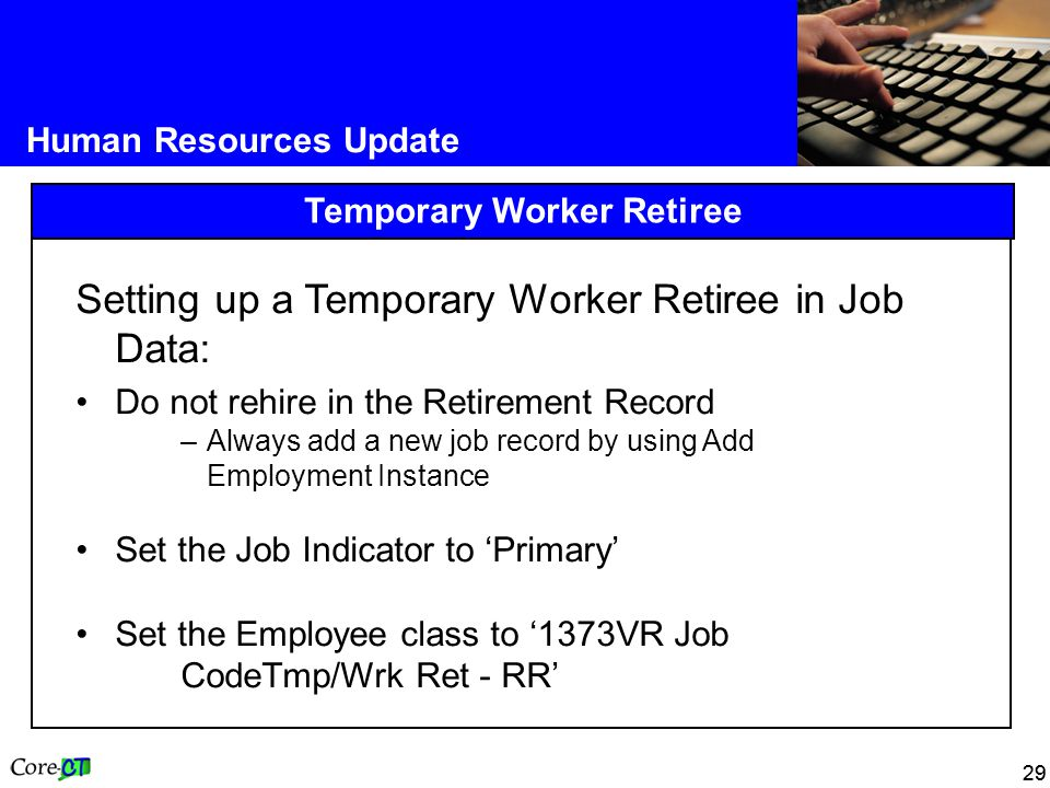 29 Human Resources Update Temporary Worker Retiree Setting up a Temporary Worker Retiree in Job Data: Do not rehire in the Retirement Record –Always add a new job record by using Add Employment Instance Set the Job Indicator to 'Primary' Set the Employee class to '1373VR Job CodeTmp/Wrk Ret - RR'