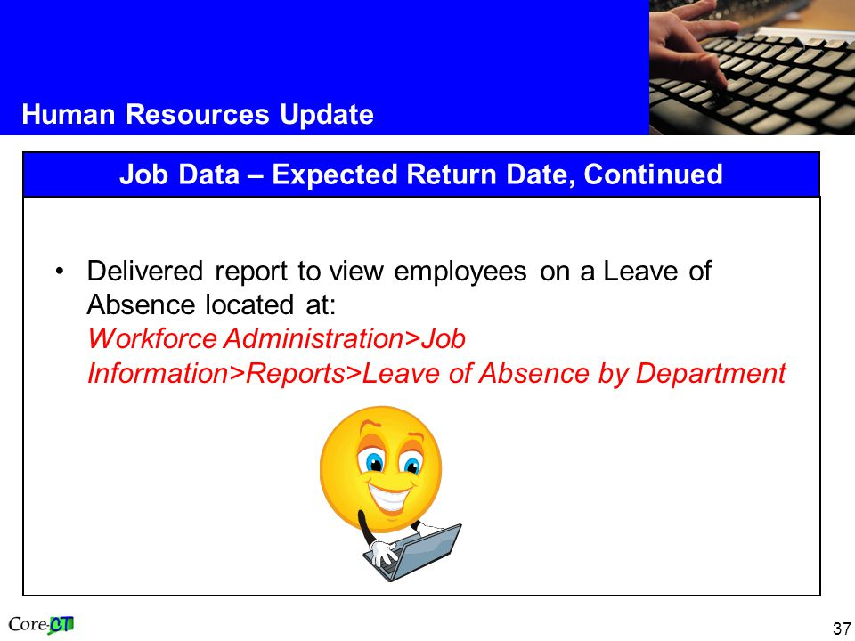 37 Human Resources Update Job Data – Expected Return Date, Continued Delivered report to view employees on a Leave of Absence located at: Workforce Administration>Job Information>Reports>Leave of Absence by Department