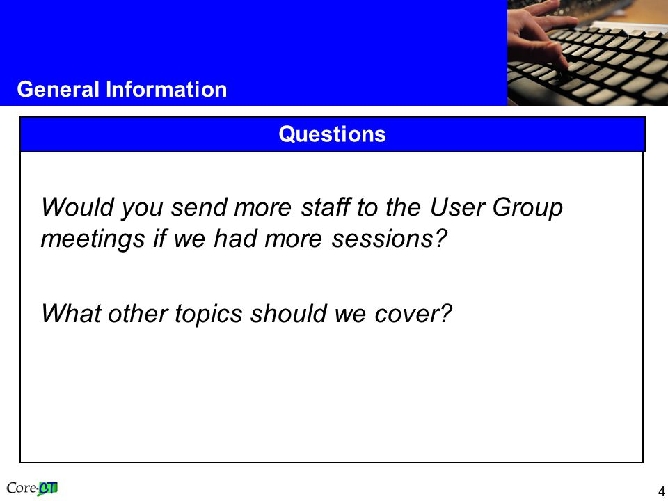 44 General Information Questions Would you send more staff to the User Group meetings if we had more sessions.