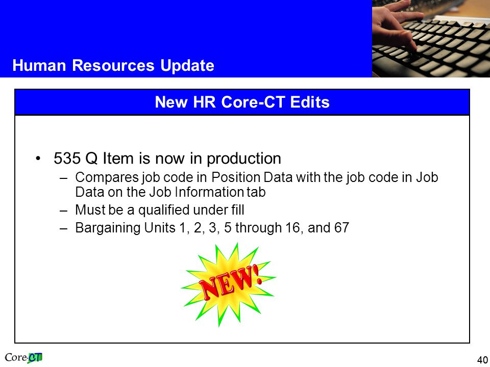 40 Human Resources Update New HR Core-CT Edits 535 Q Item is now in production –Compares job code in Position Data with the job code in Job Data on the Job Information tab –Must be a qualified under fill –Bargaining Units 1, 2, 3, 5 through 16, and 67