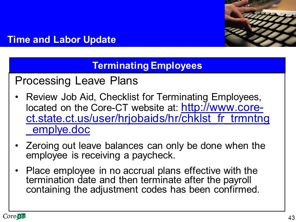 43 Time and Labor Update Terminating Employees Processing Leave Plans Review Job Aid, Checklist for Terminating Employees, located on the Core-CT website at: http://www.core- ct.state.ct.us/user/hrjobaids/hr/chklst_fr_trmntng _emplye.doc http://www.core- ct.state.ct.us/user/hrjobaids/hr/chklst_fr_trmntng _emplye.doc Zeroing out leave balances can only be done when the employee is receiving a paycheck.