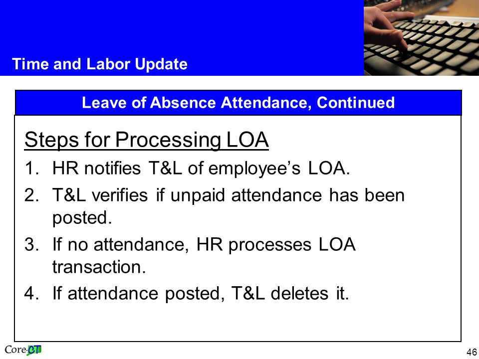 46 Time and Labor Update Leave of Absence Attendance, Continued Steps for Processing LOA 1.HR notifies T&L of employee's LOA.