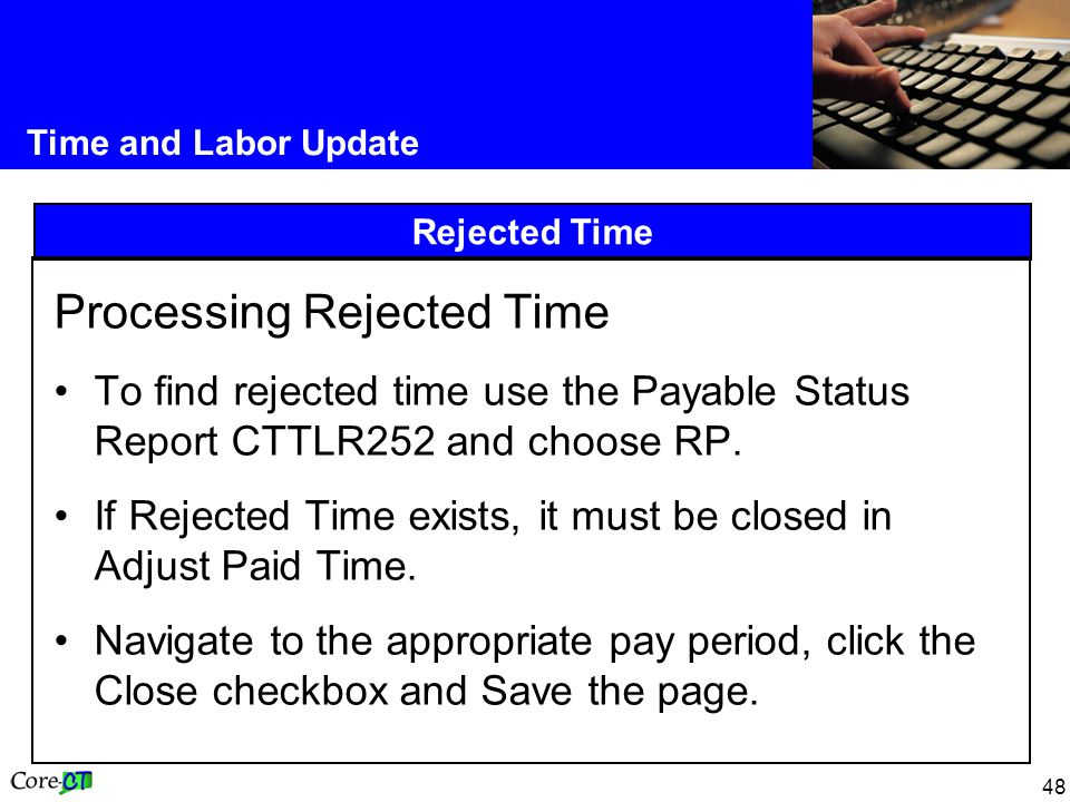 48 Time and Labor Update Rejected Time Processing Rejected Time To find rejected time use the Payable Status Report CTTLR252 and choose RP.