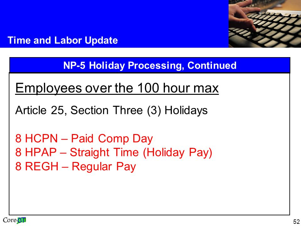 52 Time and Labor Update NP-5 Holiday Processing, Continued Employees over the 100 hour max Article 25, Section Three (3) Holidays 8 HCPN – Paid Comp Day 8 HPAP – Straight Time (Holiday Pay) 8 REGH – Regular Pay