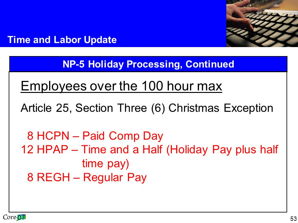 53 Time and Labor Update NP-5 Holiday Processing, Continued Employees over the 100 hour max Article 25, Section Three (6) Christmas Exception 8 HCPN – Paid Comp Day 12 HPAP – Time and a Half (Holiday Pay plus half time pay) 8 REGH – Regular Pay