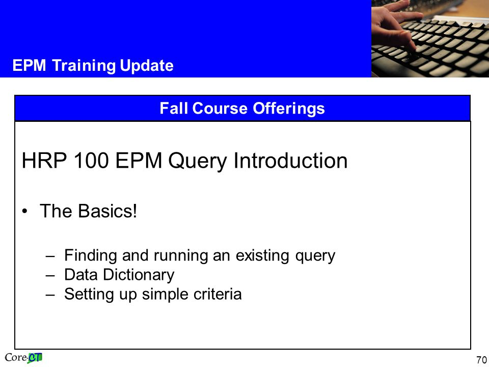 70 EPM Training Update Fall Course Offerings HRP 100 EPM Query Introduction The Basics.