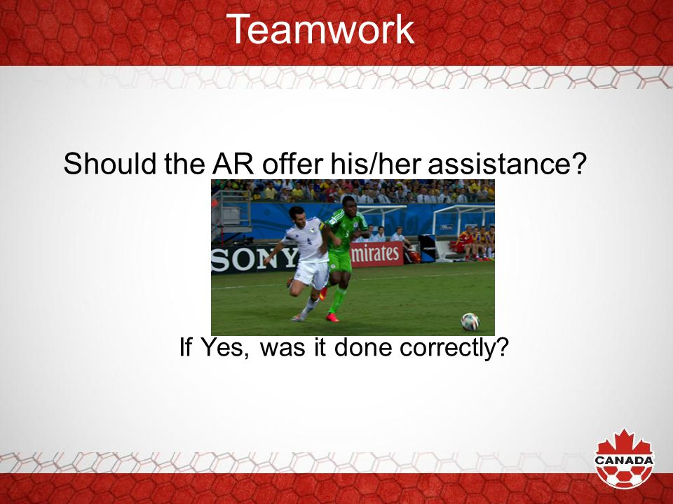 Teamwork Should the AR offer his/her assistance? If Yes, was it done correctly?