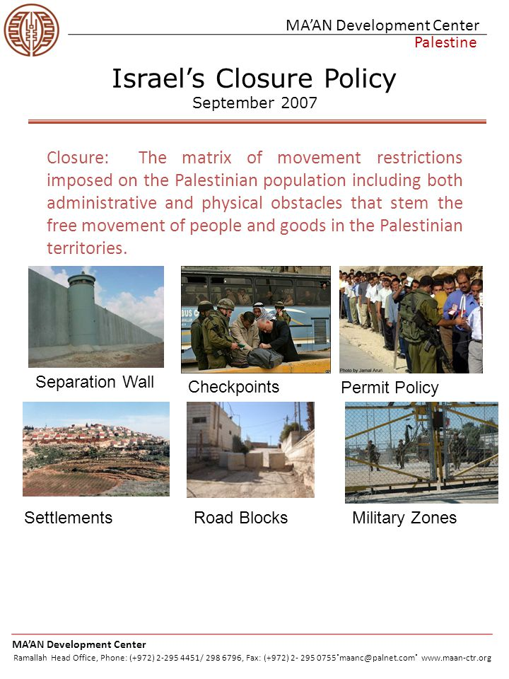 MA'AN Development Center Palestine Economic Impacts -Between 2000 and 2002, the Palestinian economy experienced the deepest economic recession in modern history -Directly tied to Israel's closure policy MA'AN Development Center Ramallah Head Office, Phone: (+972) 2-295 4451/ 298 6796, Fax: (+972) 2- 295 0755.