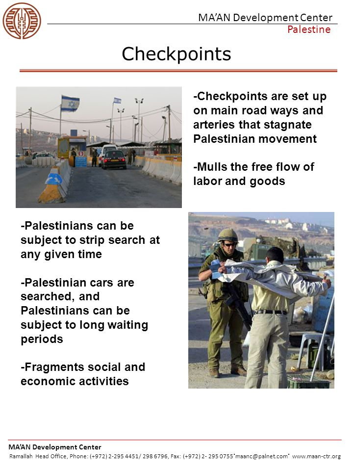 MA'AN Development Center Palestine Partial and Flying Checkpoints -Flying Checkpoints are used by the IDF to conduct random checks on Palestinian vehicles http://www.tribuneindia.c om/2002/20020407/wld 3.jpg http://www6.lexisnexis.com/publ isher/EndUser?Action=UserDis playFullDocument&orgId=574&t opicId=25102&docId=l:6975894 15&isRss=true http://www.machlink.com/~amp al/Tank.jpg http://www.israelnewsagency.co m/joelleydenkalandiaidf_450.jp g -Israel monitors the movement of Palestinians by shuffling them through narrow sectional corridors that connect Palestinian geographic trisections http://www.mideastweb.org/clint on.gif -Is costly to Palestinians given its unpredictability, causing hikes in transaction costs for economic activities and is dangerous in emergency situations MA'AN Development Center Ramallah Head Office, Phone: (+972) 2-295 4451/ 298 6796, Fax: (+972) 2- 295 0755.