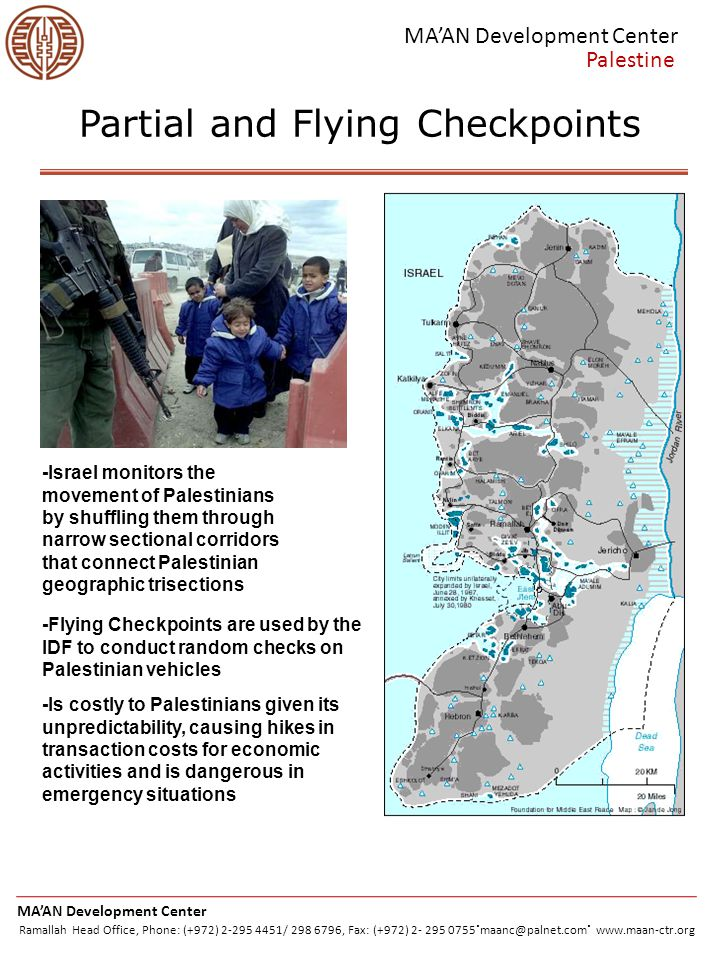 To cross certain checkpoints, Palestinians must carry their Palestinian IDs Palestinians must apply for permits to cross into Israel through the Israeli Coordination Office (DCO) Obtaining a permit is difficult, if not impossible, and is disastrous in times of medical emergency Disrupts the smooth flow of labor, goods, services, and education MA'AN Development Center Palestine Permit Regime -An estimated 67 Palestinian women gave birth to children at checkpoints because the IDF refused their entry -36 newborns and 4 women have died at these checkpoints -Between 2000-2005, 129 Palestinians died in ambulances waiting to cross checkpoints -All together, 1,905 ambulances were not allowed through* MA'AN Development Center Ramallah Head Office, Phone: (+972) 2-295 4451/ 298 6796, Fax: (+972) 2- 295 0755.