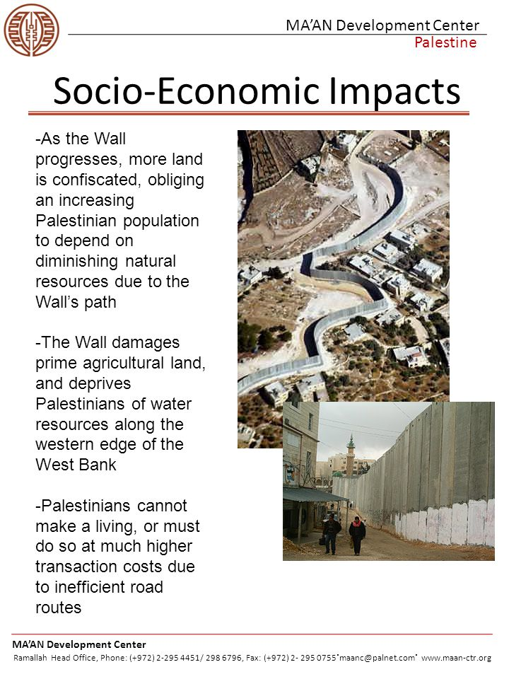 Socio-Economic Impacts MA'AN Development Center Palestine -As the Wall progresses, more land is confiscated, obliging an increasing Palestinian population to depend on diminishing natural resources due to the Wall's path -The Wall damages prime agricultural land, and deprives Palestinians of water resources along the western edge of the West Bank -Palestinians cannot make a living, or must do so at much higher transaction costs due to inefficient road routes MA'AN Development Center Ramallah Head Office, Phone: (+972) 2-295 4451/ 298 6796, Fax: (+972) 2- 295 0755.