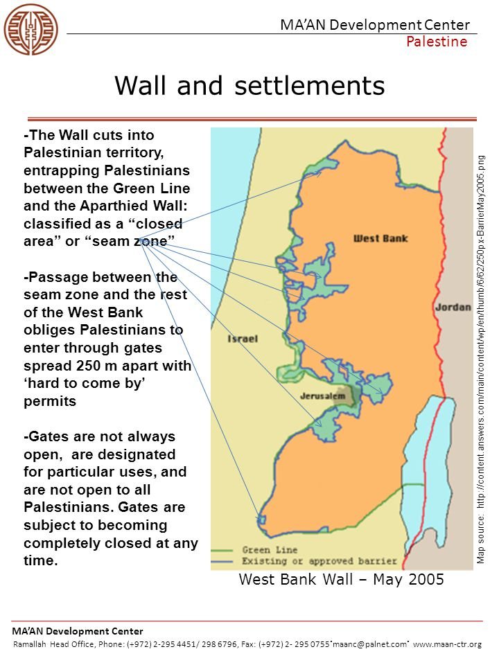 MA'AN Development Center Palestine Wall and settlements http://www.ldfp.eu/imageq3s.jpg http://imemc.org/attachments/ju n2007/itme_beitfurikcp.jpg -The Wall cuts into Palestinian territory, entrapping Palestinians between the Green Line and the Aparthied Wall: classified as a closed area or seam zone -Passage between the seam zone and the rest of the West Bank obliges Palestinians to enter through gates spread 250 m apart with 'hard to come by' permits -Gates are not always open, are designated for particular uses, and are not open to all Palestinians.
