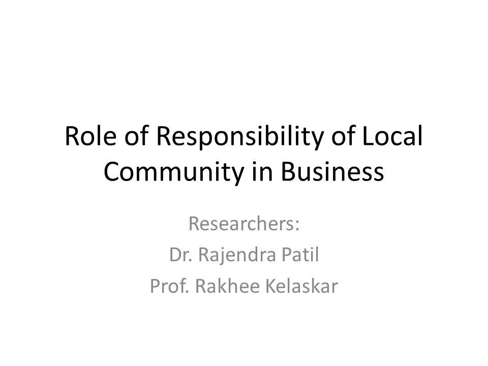 Role of Responsibility of Local Community in Business Researchers: Dr. Rajendra Patil Prof. Rakhee Kelaskar