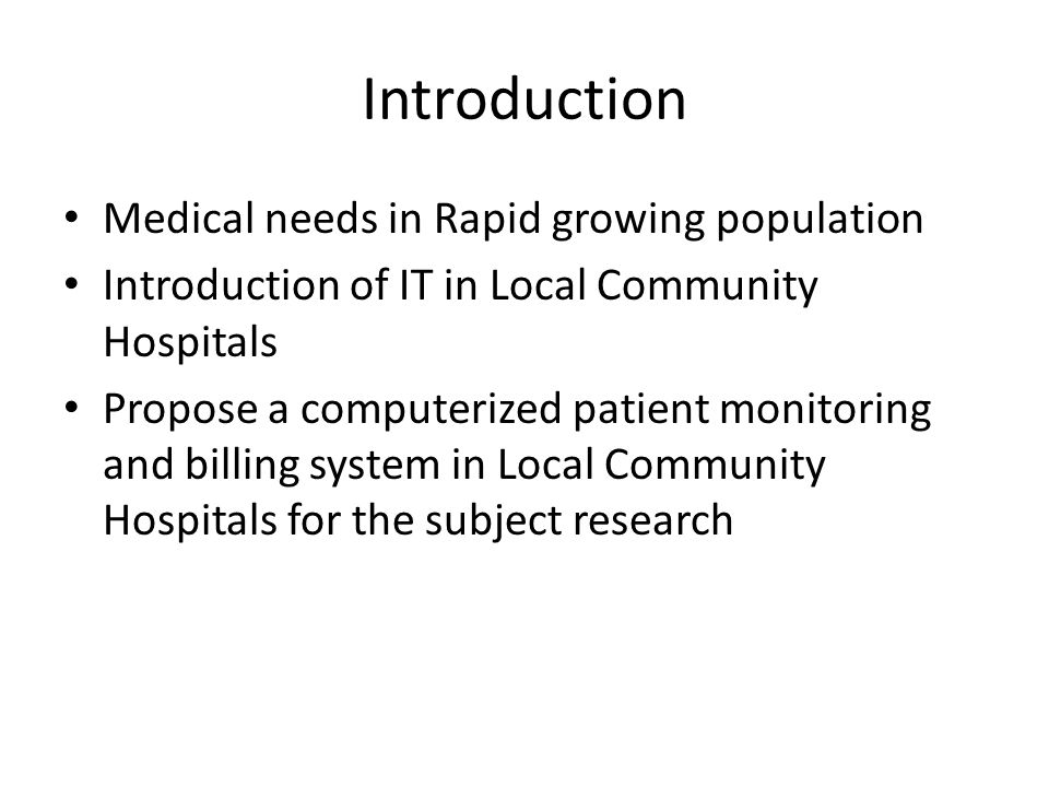 Introduction Medical needs in Rapid growing population Introduction of IT in Local Community Hospitals Propose a computerized patient monitoring and b