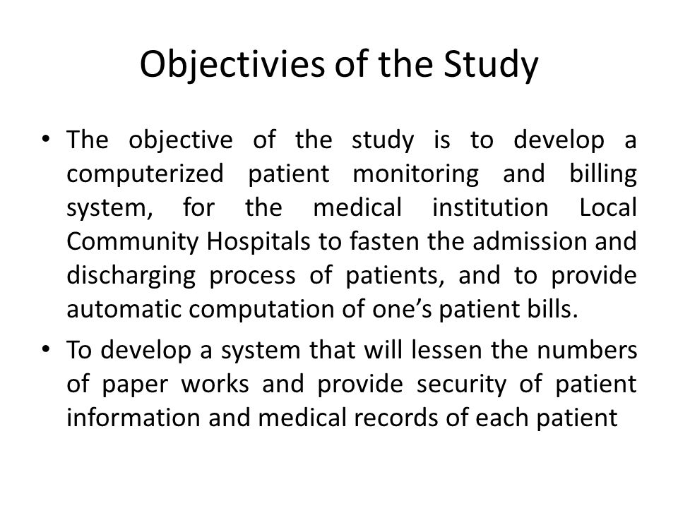 Objectivies of the Study The objective of the study is to develop a computerized patient monitoring and billing system, for the medical institution Lo