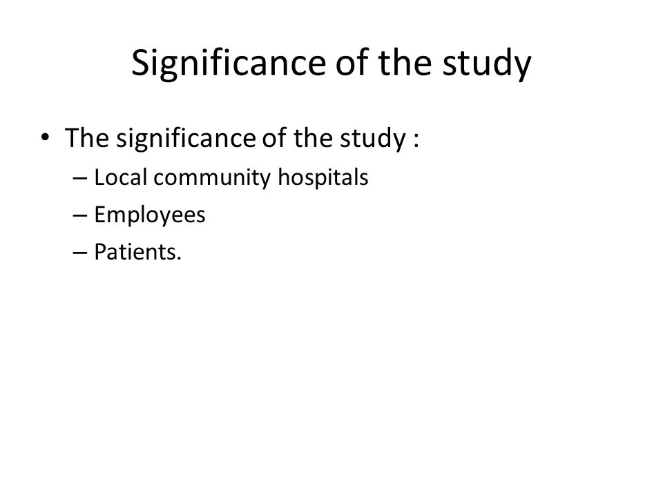 Significance of the study The significance of the study : – Local community hospitals – Employees – Patients.