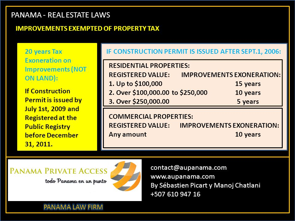 PANAMA - REAL ESTATE LAWS contact@aupanama.com www.aupanama.com By Sébastien Picart y Manoj Chatlani +507 610 947 16 IMPROVEMENTS EXEMPTED OF PROPERTY TAX 20 years Tax Exoneration on Improvements (NOT ON LAND): If Construction Permit is issued by July 1st, 2009 and Registered at the Public Registry before December 31, 2011.