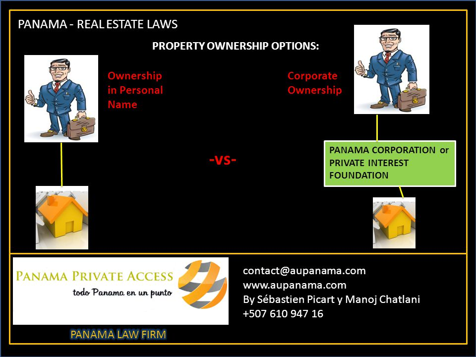 PANAMA - REAL ESTATE LAWS contact@aupanama.com www.aupanama.com By Sébastien Picart y Manoj Chatlani +507 610 947 16 PROPERTY OWNERSHIP OPTIONS: -vs- Ownership in Personal Name Corporate Ownership PANAMA CORPORATION or PRIVATE INTEREST FOUNDATION