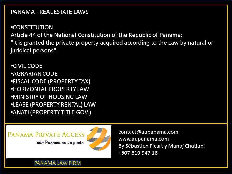 contact@aupanama.com www.aupanama.com By Sébastien Picart y Manoj Chatlani +507 610 947 16 PANAMA - REAL ESTATE LAWS CONSTITUTION Article 44 of the National Constitution of the Republic of Panama: It is granted the private property acquired according to the Law by natural or juridical persons .