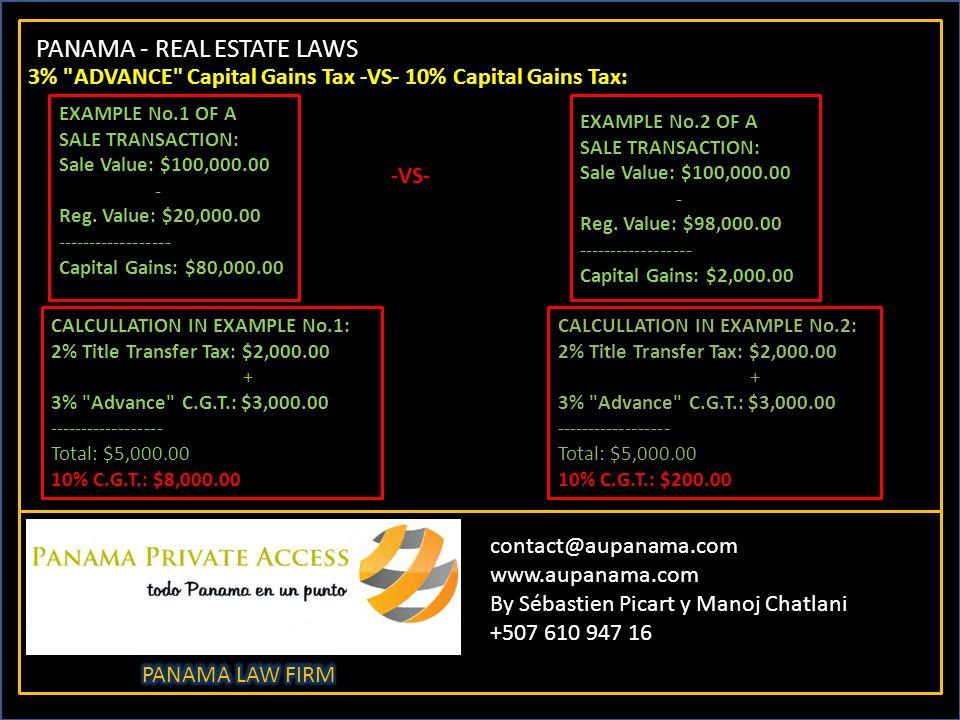 PANAMA - REAL ESTATE LAWS contact@aupanama.com www.aupanama.com By Sébastien Picart y Manoj Chatlani +507 610 947 16 3% ADVANCE Capital Gains Tax -VS- 10% Capital Gains Tax: EXAMPLE No.1 OF A SALE TRANSACTION: Sale Value: $100,000.00 - Reg.