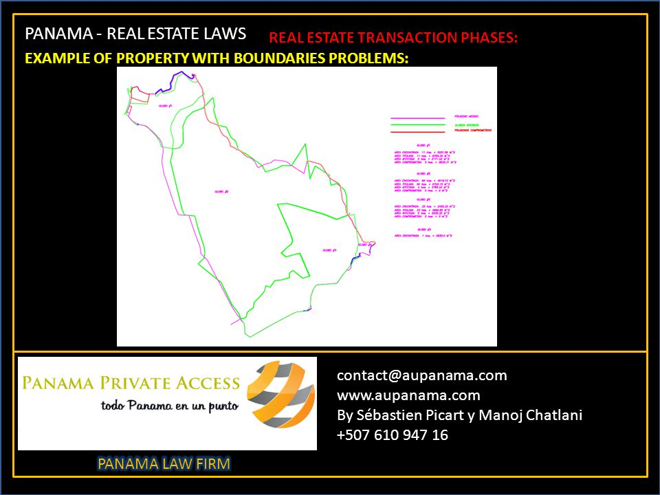PANAMA - REAL ESTATE LAWS contact@aupanama.com www.aupanama.com By Sébastien Picart y Manoj Chatlani +507 610 947 16 REAL ESTATE TRANSACTION PHASES: EXAMPLE OF PROPERTY WITH BOUNDARIES PROBLEMS: