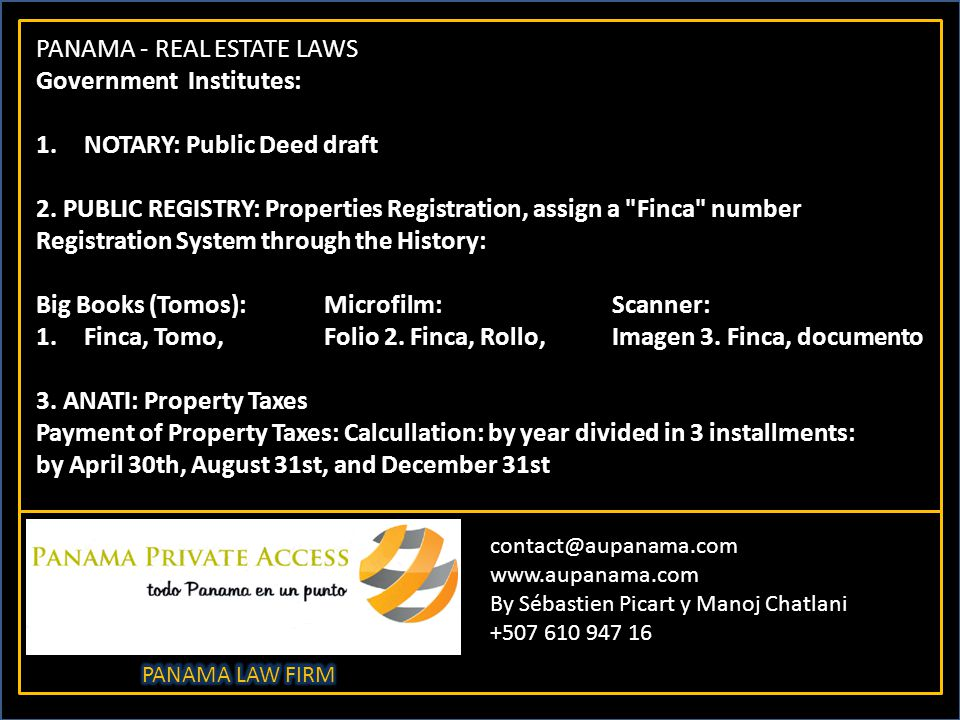 contact@aupanama.com www.aupanama.com By Sébastien Picart y Manoj Chatlani +507 610 947 16 PANAMA - REAL ESTATE LAWS Government Institutes: 1.NOTARY: Public Deed draft 2.