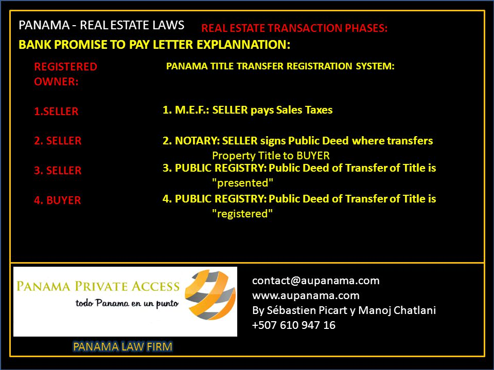 PANAMA - REAL ESTATE LAWS contact@aupanama.com www.aupanama.com By Sébastien Picart y Manoj Chatlani +507 610 947 16 REAL ESTATE TRANSACTION PHASES: BANK PROMISE TO PAY LETTER EXPLANNATION: REGISTERED OWNER: 1.SELLER 2.
