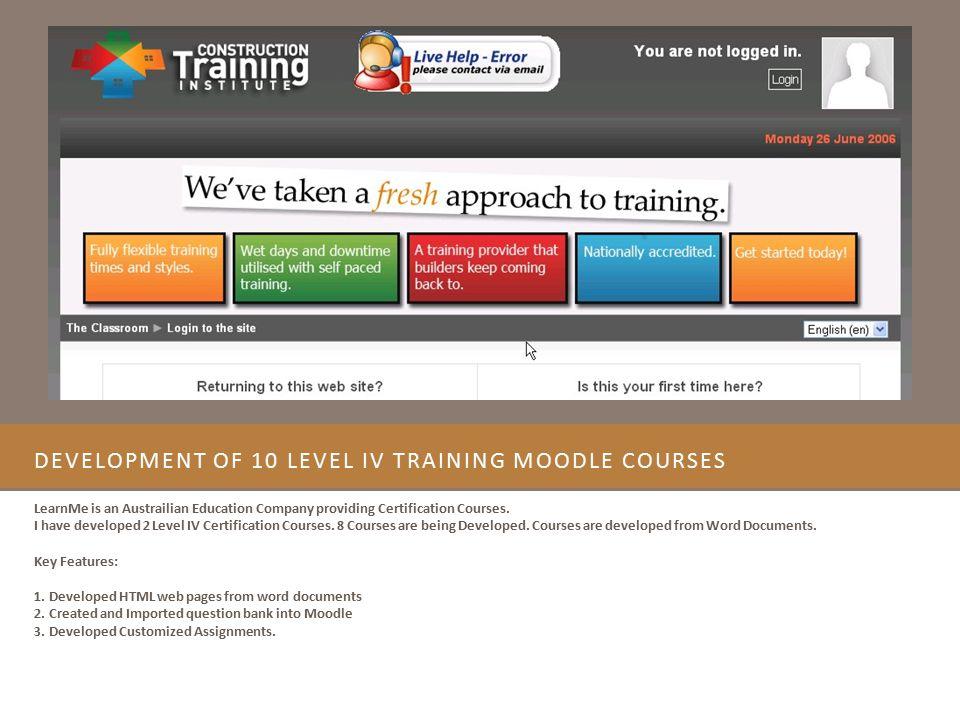 DEVELOPMENT OF 10 LEVEL IV TRAINING MOODLE COURSES LearnMe is an Austrailian Education Company providing Certification Courses. I have developed 2 Lev