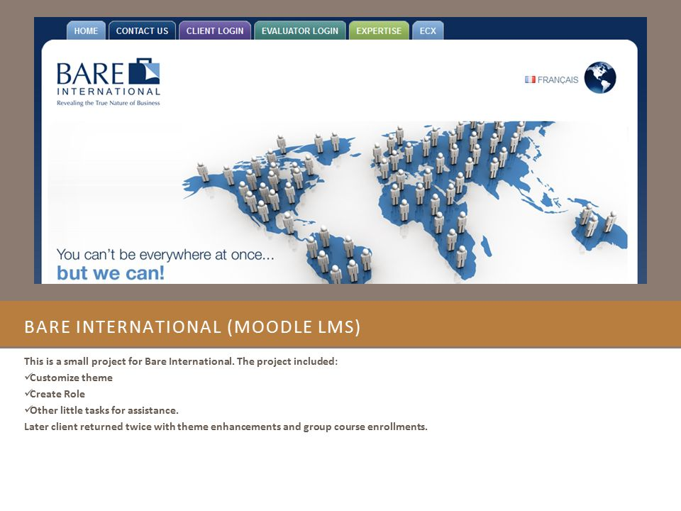 BARE INTERNATIONAL (MOODLE LMS) This is a small project for Bare International. The project included: Customize theme Create Role Other little tasks f