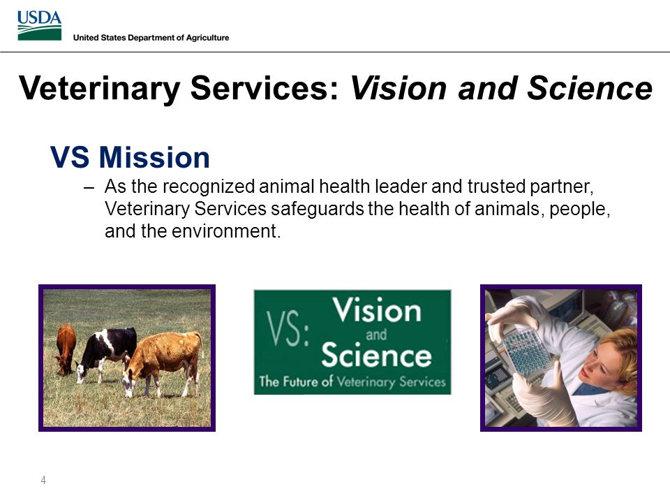 Veterinary Services: Vision and Science VS Mission –As the recognized animal health leader and trusted partner, Veterinary Services safeguards the health of animals, people, and the environment.