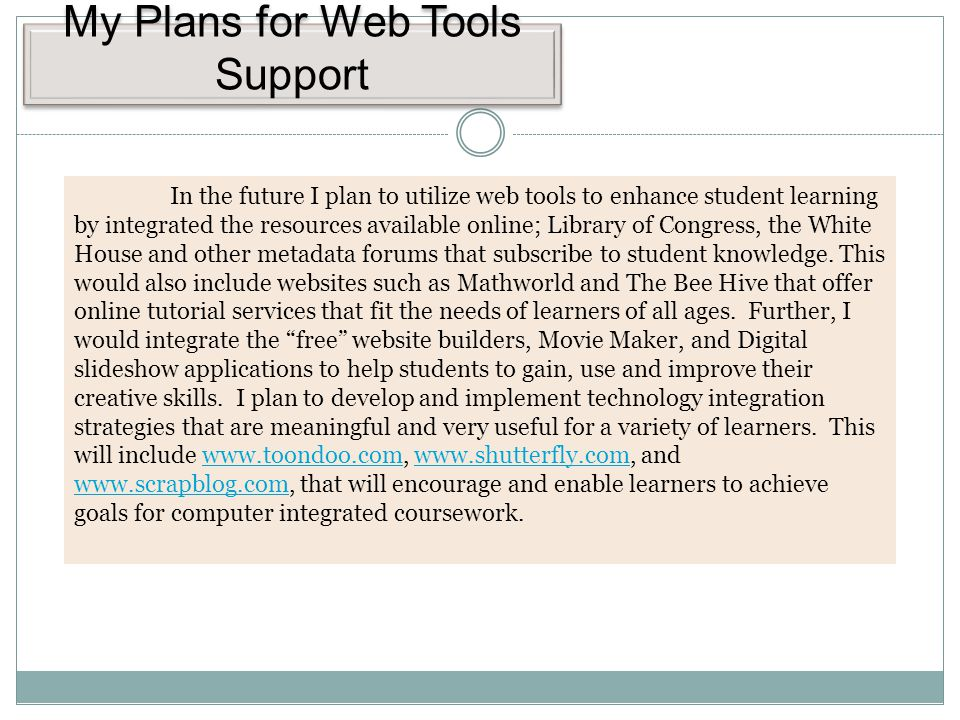 My Plans for Web Tools Support In the future I plan to utilize web tools to enhance student learning by integrated the resources available online; Library of Congress, the White House and other metadata forums that subscribe to student knowledge.