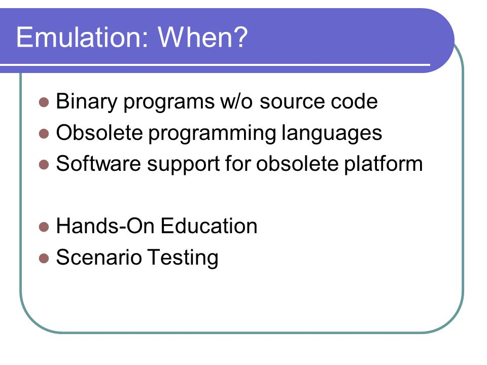 Emulation: When? Binary programs w/o source code Obsolete programming languages Software support for obsolete platform Hands-On Education Scenario Tes