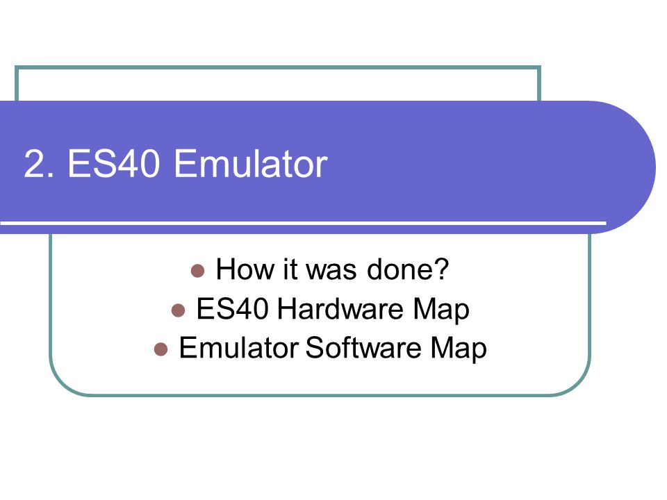 2. ES40 Emulator How it was done? ES40 Hardware Map Emulator Software Map