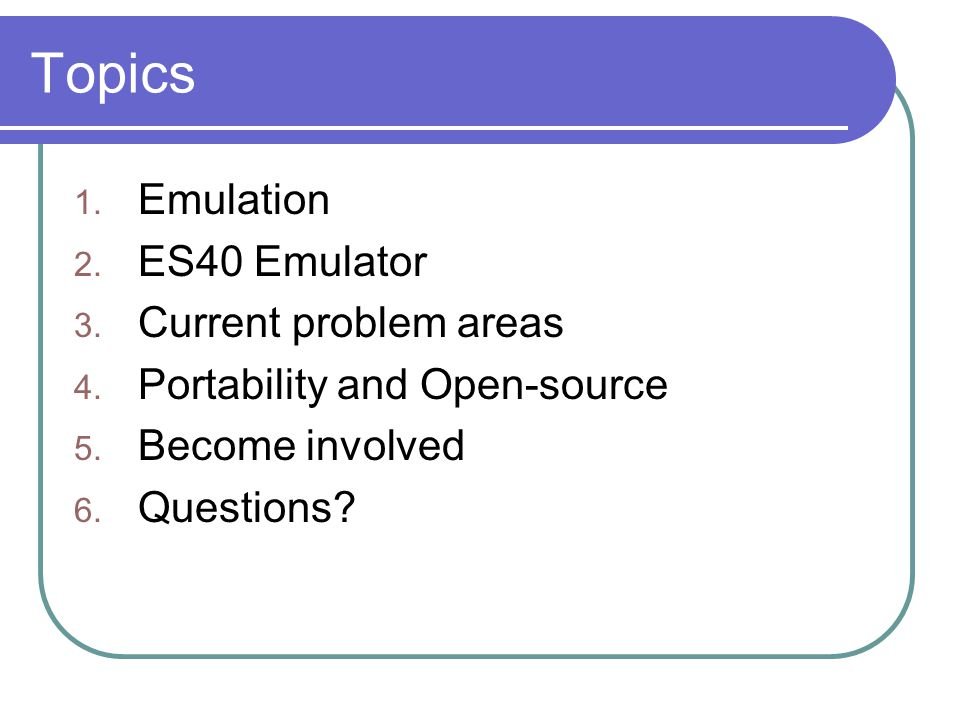 Topics 1. Emulation 2. ES40 Emulator 3. Current problem areas 4. Portability and Open-source 5. Become involved 6. Questions?