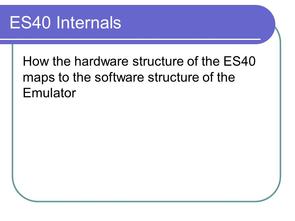 ES40 Internals How the hardware structure of the ES40 maps to the software structure of the Emulator