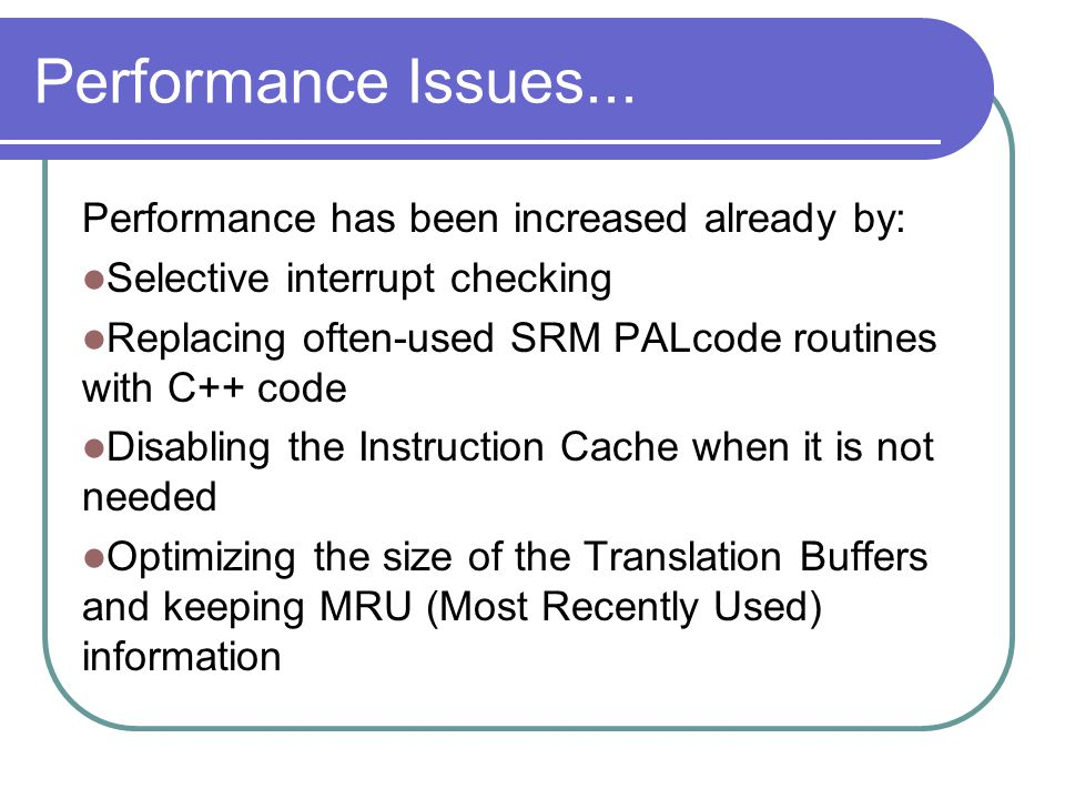 Performance Issues... Performance has been increased already by: Selective interrupt checking Replacing often-used SRM PALcode routines with C++ code