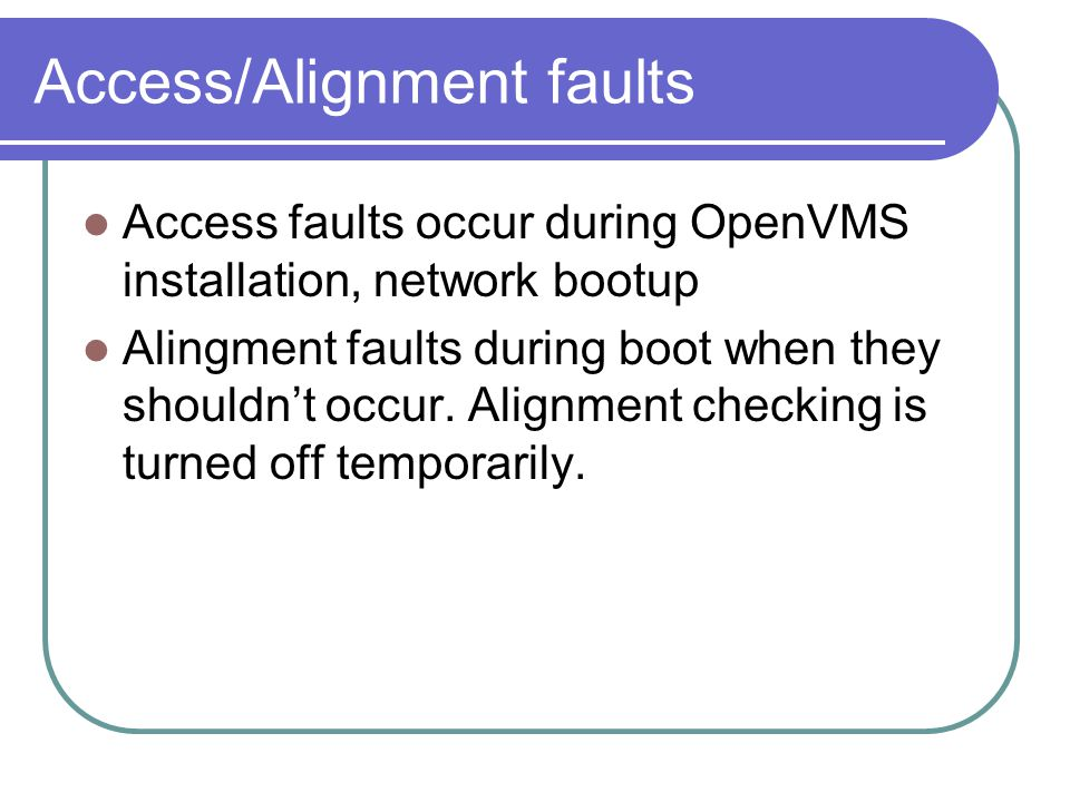 Access/Alignment faults Access faults occur during OpenVMS installation, network bootup Alingment faults during boot when they shouldn't occur. Alignm