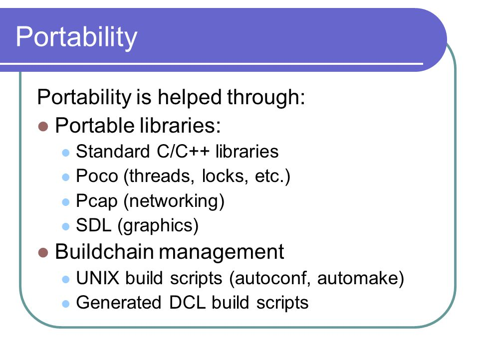Portability Portability is helped through: Portable libraries: Standard C/C++ libraries Poco (threads, locks, etc.) Pcap (networking) SDL (graphics) B