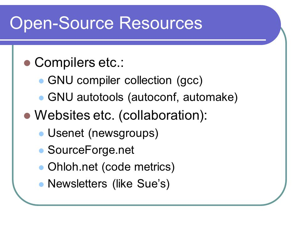 Open-Source Resources Compilers etc.: GNU compiler collection (gcc) GNU autotools (autoconf, automake) Websites etc. (collaboration): Usenet (newsgrou