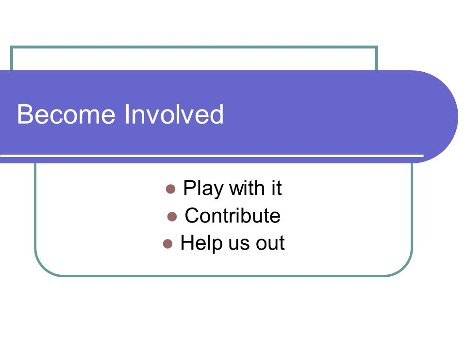 Become Involved Play with it Contribute Help us out