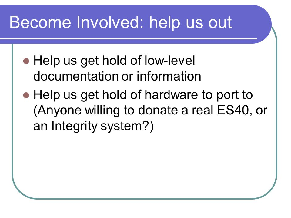 Become Involved: help us out Help us get hold of low-level documentation or information Help us get hold of hardware to port to (Anyone willing to don