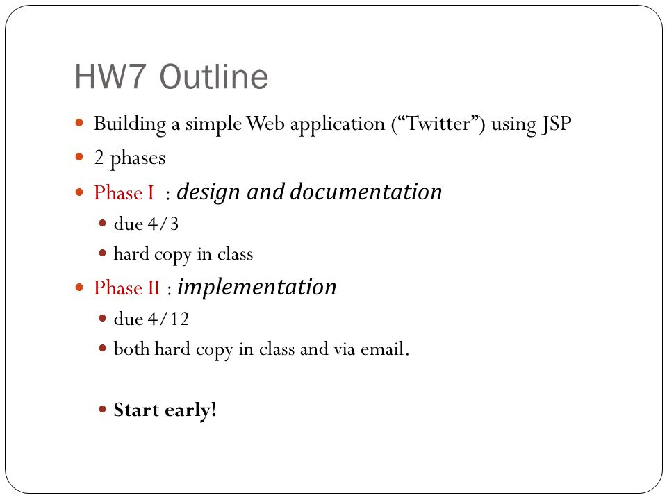 HW7 Outline Building a simple Web application ( Twitter ) using JSP 2 phases Phase I : design and documentation due 4/3 hard copy in class Phase II : implementation due 4/12 both hard copy in class and via email.