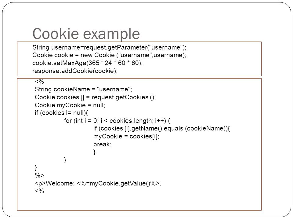 Cookie example String username=request.getParameter( username ); Cookie cookie = new Cookie ( username ,username); cookie.setMaxAge(365 * 24 * 60 * 60); response.addCookie(cookie); Welcome:.