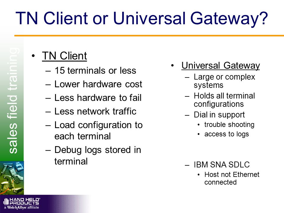 sales field training TN Client or Universal Gateway? TN Client –15 terminals or less –Lower hardware cost –Less hardware to fail –Less network traffic