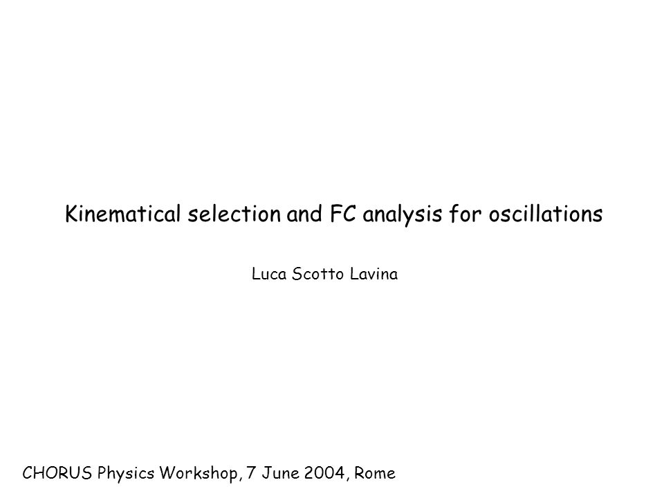 CHORUS Physics Workshop, 7 June 2004, Rome Luca Scotto Lavina Kinematical selection and FC analysis for oscillations