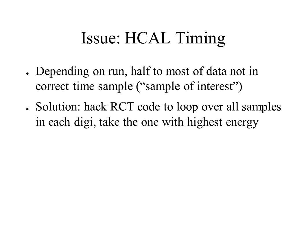 Issue: HCAL Timing ● Depending on run, half to most of data not in correct time sample ( sample of interest ) ● Solution: hack RCT code to loop over all samples in each digi, take the one with highest energy