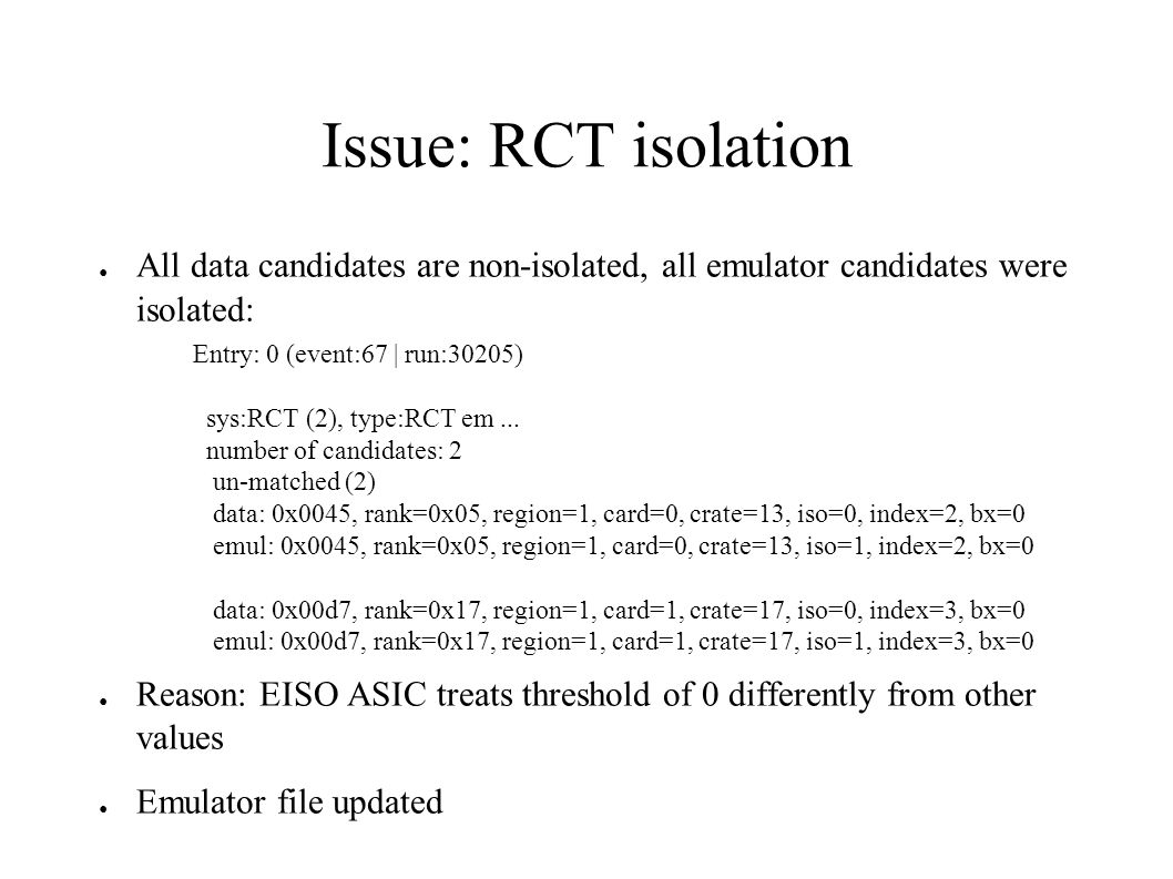 Issue: RCT isolation ● All data candidates are non-isolated, all emulator candidates were isolated: ● Reason: EISO ASIC treats threshold of 0 differently from other values ● Emulator file updated Entry: 0 (event:67 | run:30205) sys:RCT (2), type:RCT em...